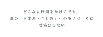 どんなに時間をかけてでも、真の「日本産・自社製」へのモノづくりに妥協はしない